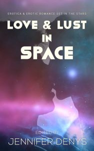 Love and Lust in Space: Erotica & Erotic Romance Set In The Stars, edited by Jennifer Denys
